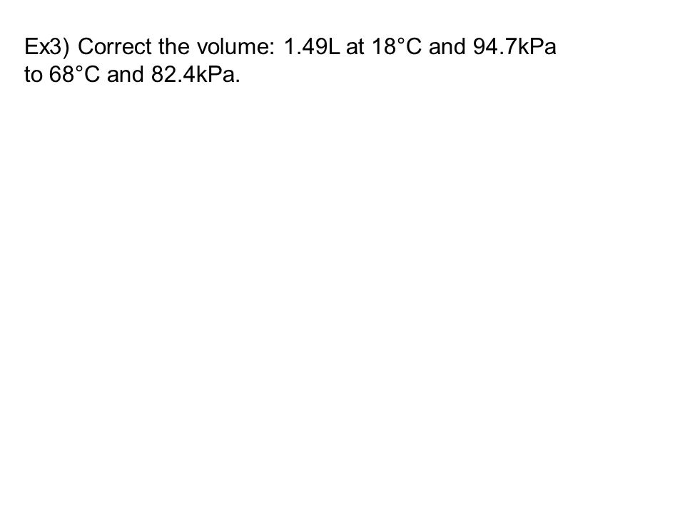 Ex3) Correct the volume: 1.49L at 18°C and 94.7kPa to 68°C and 82.4kPa.