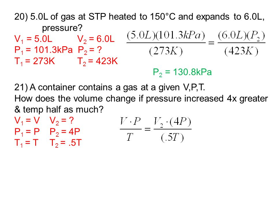 20) 5.0L of gas at STP heated to 150°C and expands to 6.0L, pressure? V 1 = 5.0L V 2 = 6.0L P 1 = 101.3kPa P 2 = ? T 1 = 273K T 2 = 423K P 2 = 130.8kP