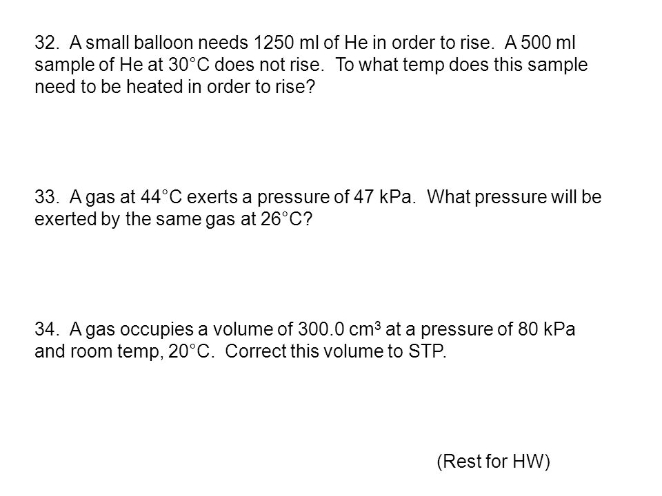 32. A small balloon needs 1250 ml of He in order to rise. A 500 ml sample of He at 30°C does not rise. To what temp does this sample need to be heated