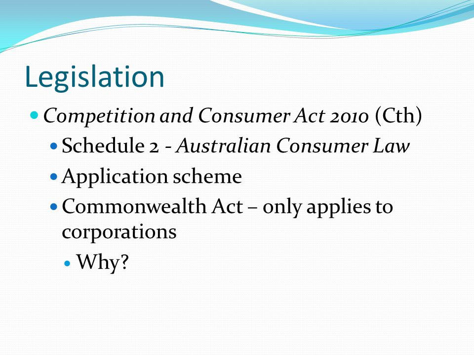 Legislation Competition and Consumer Act 2010 (Cth) Schedule 2 - Australian Consumer Law Application scheme Commonwealth Act – only applies to corporations Why?