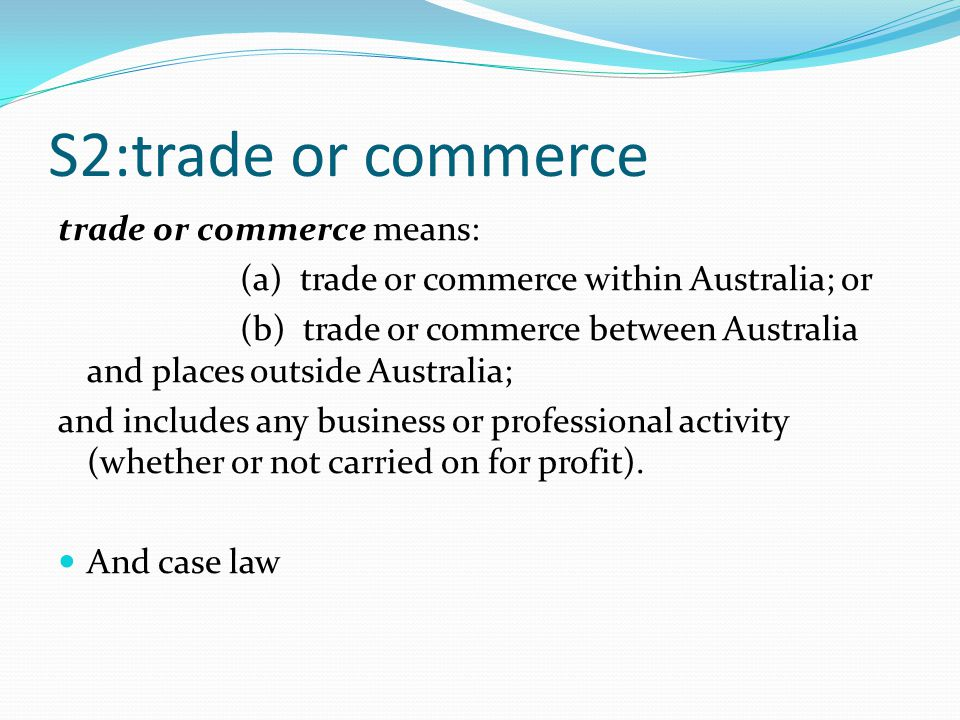 S2:trade or commerce trade or commerce means: (a) trade or commerce within Australia; or (b) trade or commerce between Australia and places outside Australia; and includes any business or professional activity (whether or not carried on for profit).
