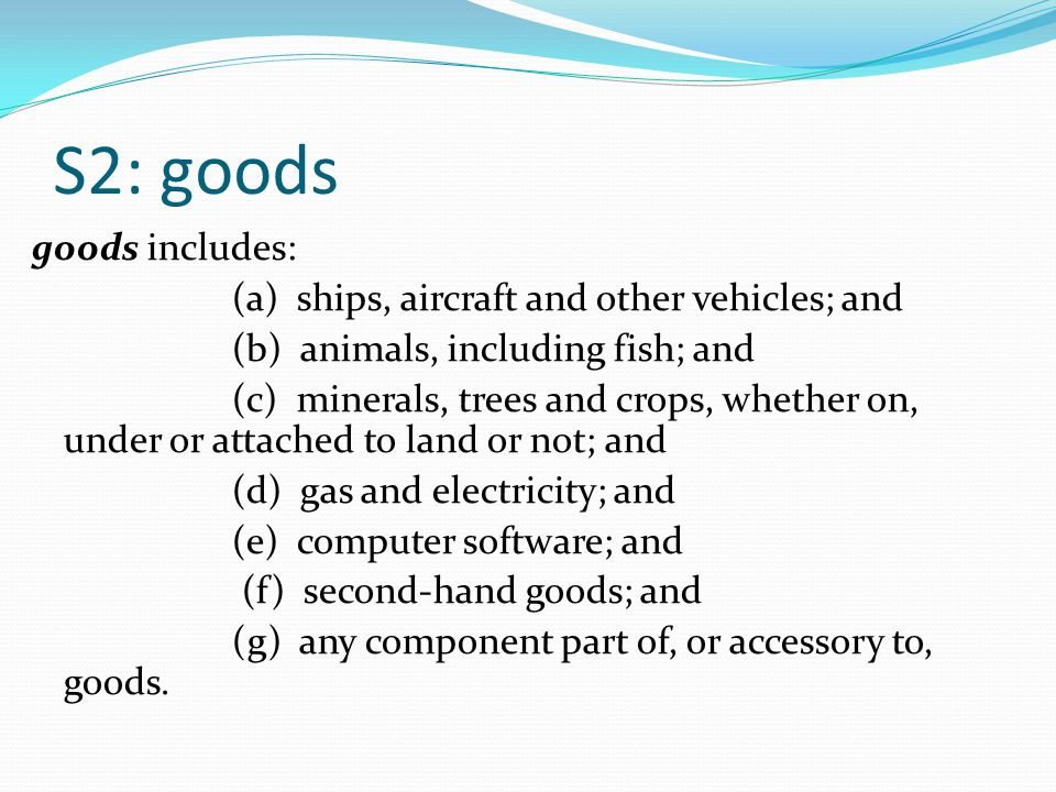 S2: goods goods includes: (a) ships, aircraft and other vehicles; and (b) animals, including fish; and (c) minerals, trees and crops, whether on, under or attached to land or not; and (d) gas and electricity; and (e) computer software; and (f) second ‑ hand goods; and (g) any component part of, or accessory to, goods.