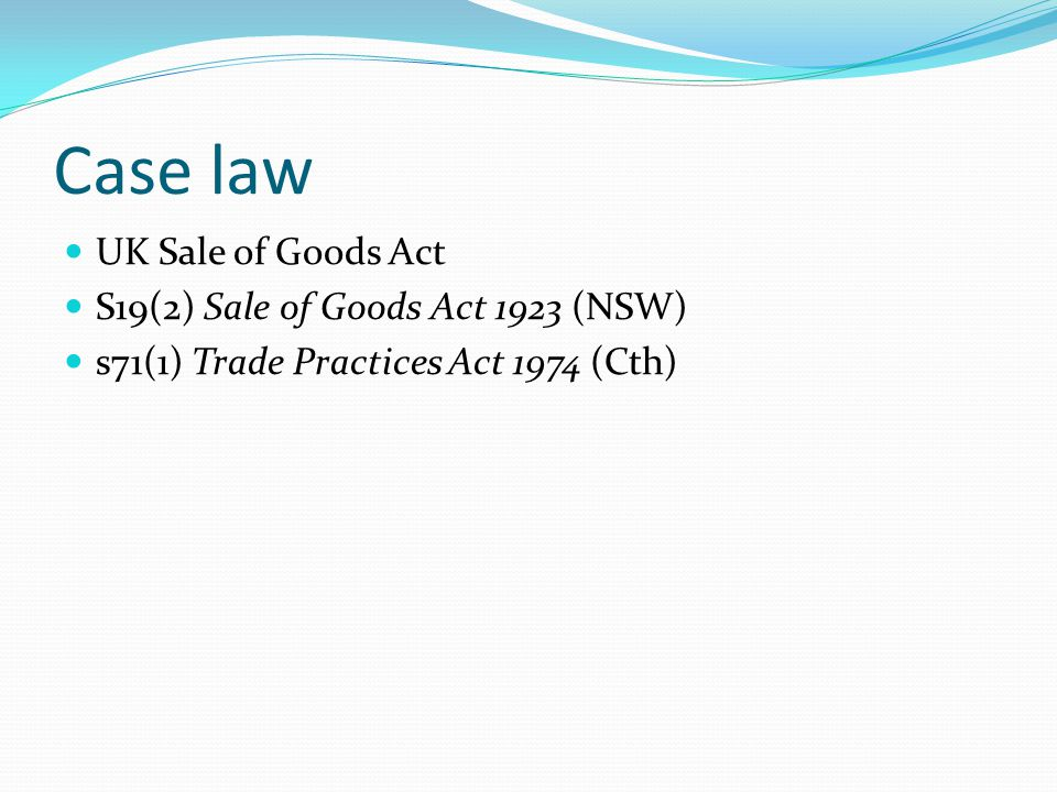 Case law UK Sale of Goods Act S19(2) Sale of Goods Act 1923 (NSW) s71(1) Trade Practices Act 1974 (Cth)