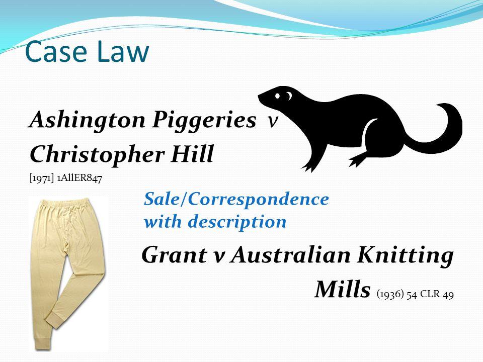Case Law Ashington Piggeries v Christopher Hill [1971] 1AllER847 Grant v Australian Knitting Mills (1936) 54 CLR 49 Sale/Correspondence with description