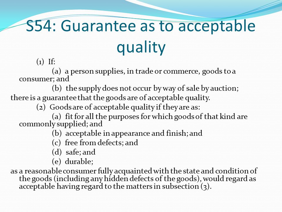 S54: Guarantee as to acceptable quality (1) If: (a) a person supplies, in trade or commerce, goods to a consumer; and (b) the supply does not occur by way of sale by auction; there is a guarantee that the goods are of acceptable quality.