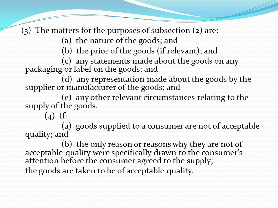 (3) The matters for the purposes of subsection (2) are: (a) the nature of the goods; and (b) the price of the goods (if relevant); and (c) any statements made about the goods on any packaging or label on the goods; and (d) any representation made about the goods by the supplier or manufacturer of the goods; and (e) any other relevant circumstances relating to the supply of the goods.