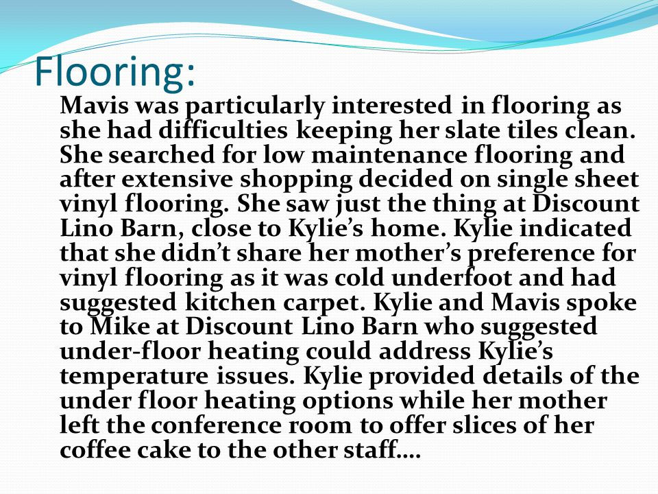 Flooring: Mavis was particularly interested in flooring as she had difficulties keeping her slate tiles clean.