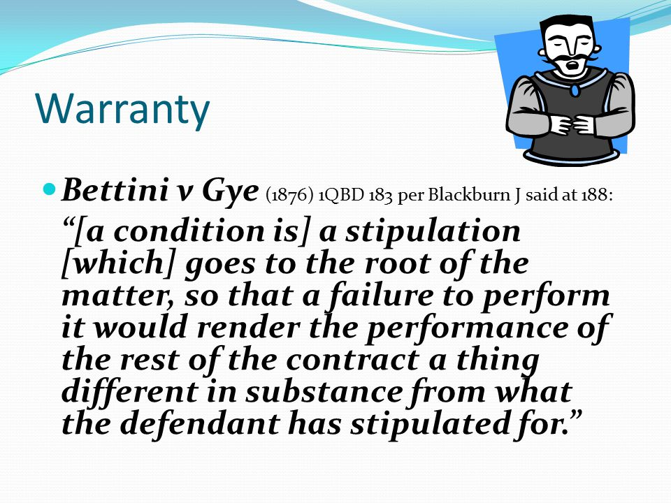 Warranty Bettini v Gye (1876) 1QBD 183 per Blackburn J said at 188: [a condition is] a stipulation [which] goes to the root of the matter, so that a failure to perform it would render the performance of the rest of the contract a thing different in substance from what the defendant has stipulated for.