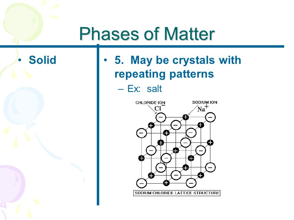 Phases of Matter Solid5. May be crystals with repeating patterns –Ex: salt