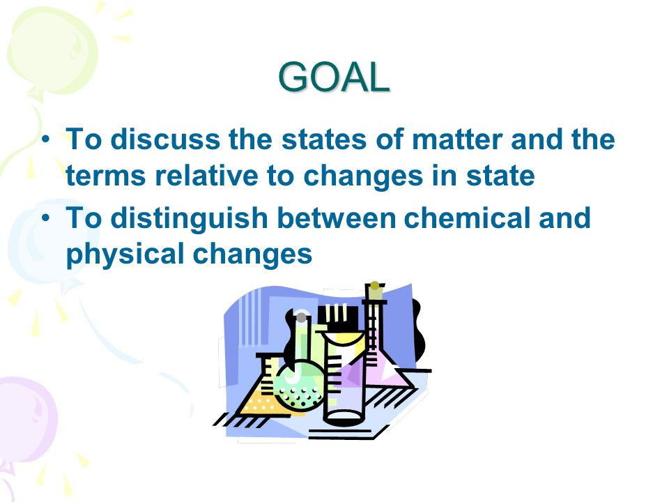 GOAL To discuss the states of matter and the terms relative to changes in state To distinguish between chemical and physical changes