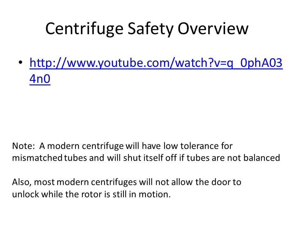 Centrifuge Safety Overview http://www.youtube.com/watch v=q_0phA03 4n0 http://www.youtube.com/watch v=q_0phA03 4n0 Note: A modern centrifuge will have low tolerance for mismatched tubes and will shut itself off if tubes are not balanced Also, most modern centrifuges will not allow the door to unlock while the rotor is still in motion.