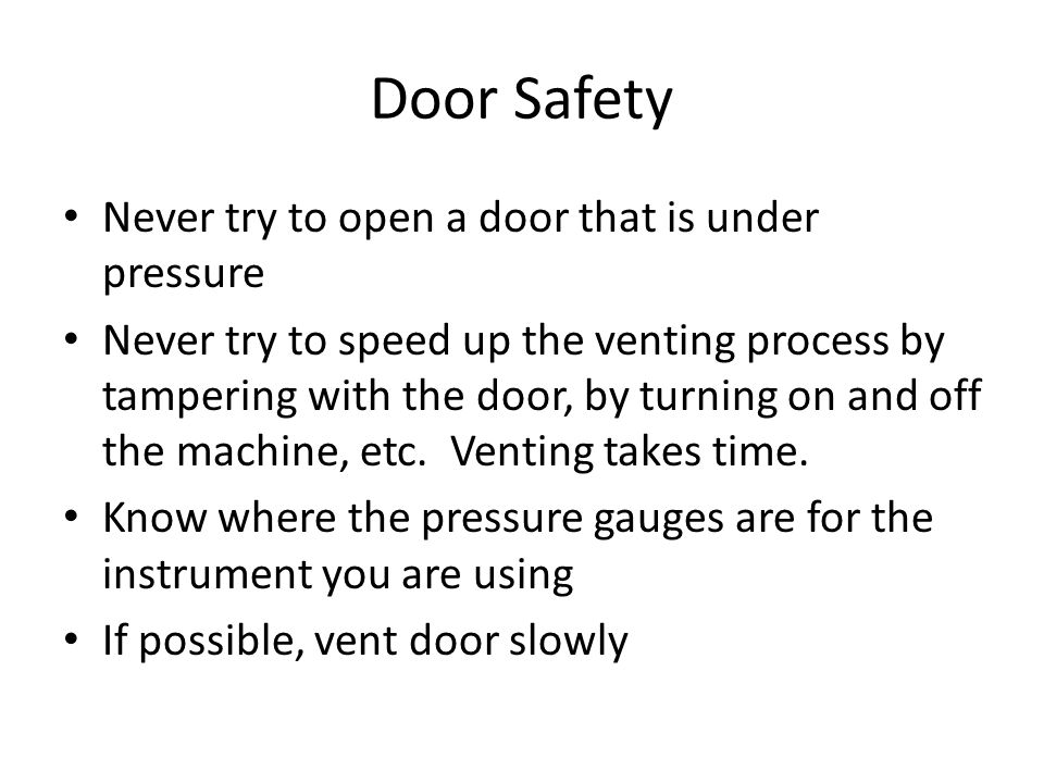 Door Safety Never try to open a door that is under pressure Never try to speed up the venting process by tampering with the door, by turning on and off the machine, etc.