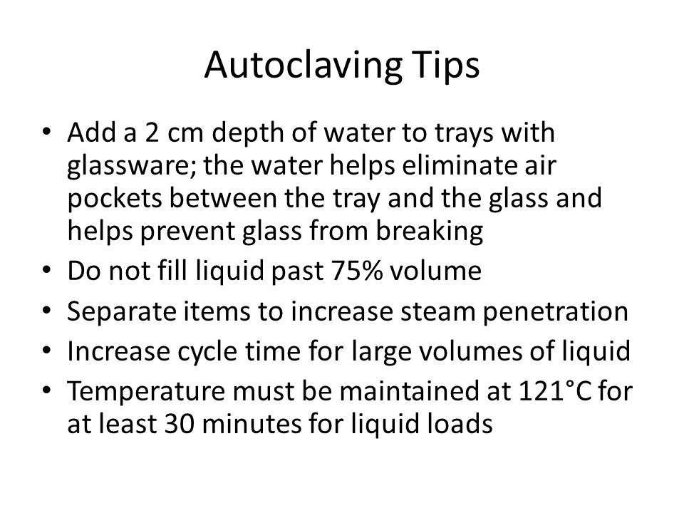 Autoclaving Tips Add a 2 cm depth of water to trays with glassware; the water helps eliminate air pockets between the tray and the glass and helps prevent glass from breaking Do not fill liquid past 75% volume Separate items to increase steam penetration Increase cycle time for large volumes of liquid Temperature must be maintained at 121°C for at least 30 minutes for liquid loads