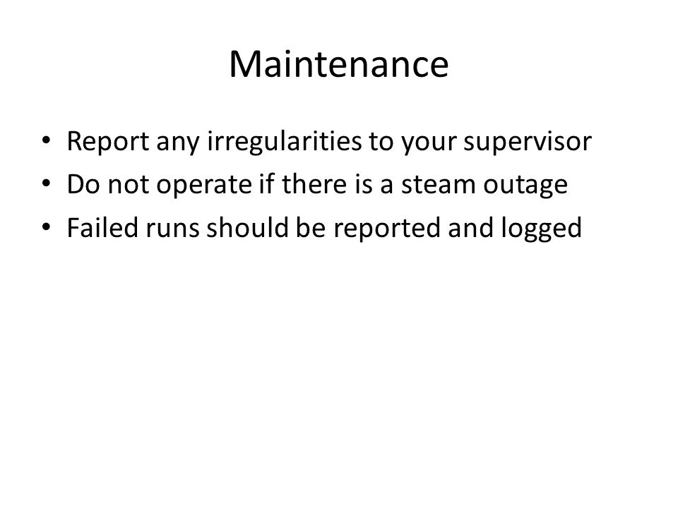 Maintenance Report any irregularities to your supervisor Do not operate if there is a steam outage Failed runs should be reported and logged