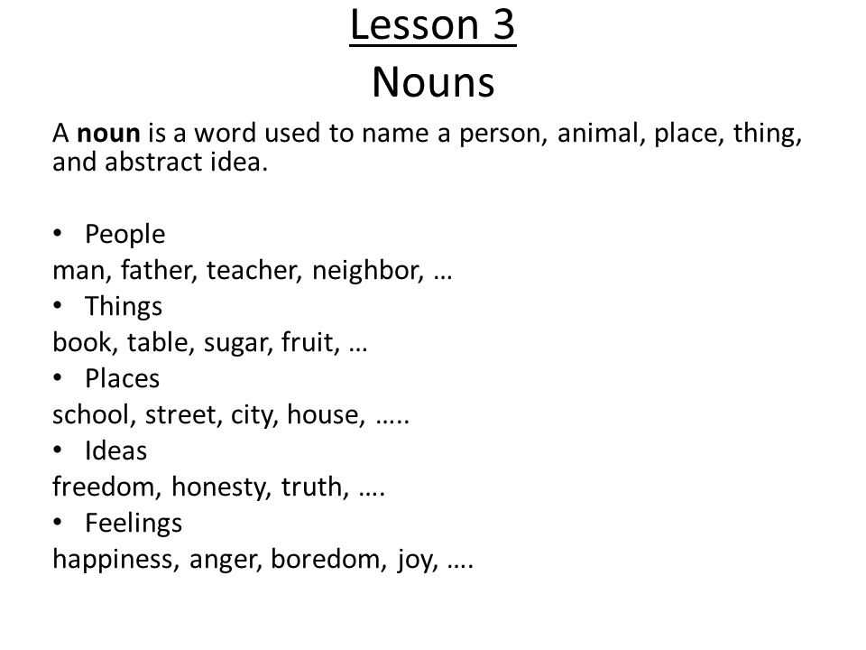 Lesson 3 Nouns A noun is a word used to name a person, animal, place, thing, and abstract idea. People man, father, teacher, neighbor, … Things book,