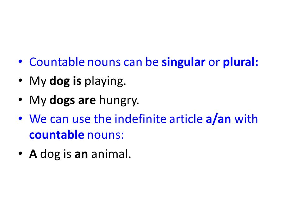 Countable nouns can be singular or plural: My dog is playing. My dogs are hungry. We can use the indefinite article a/an with countable nouns: A dog i