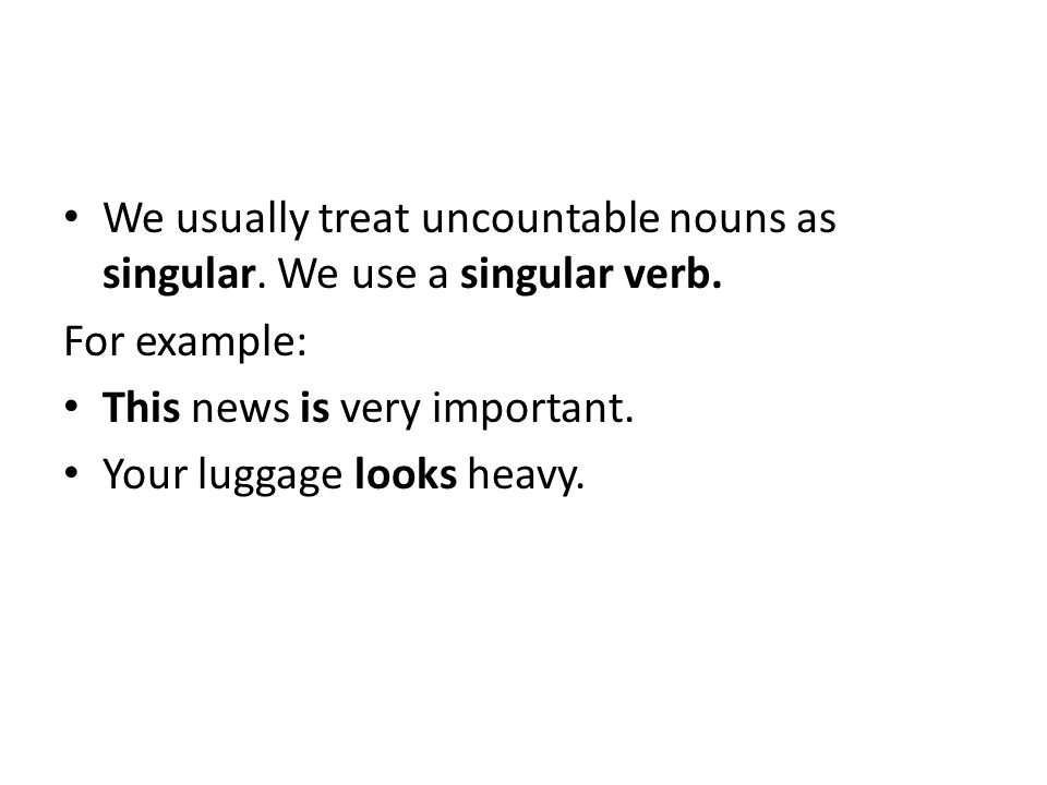 We usually treat uncountable nouns as singular. We use a singular verb. For example: This news is very important. Your luggage looks heavy.