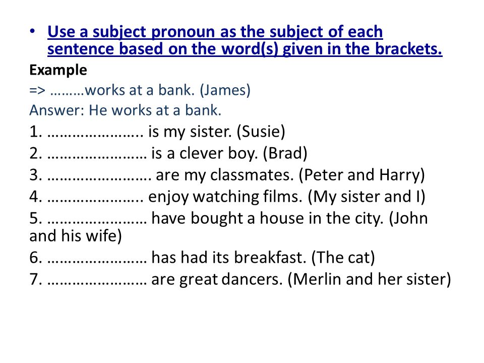 Use a subject pronoun as the subject of each sentence based on the word(s) given in the brackets. Example => ………works at a bank. (James) Answer: He wo