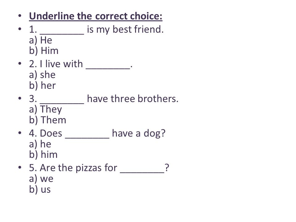 Underline the correct choice: 1. ________ is my best friend. a) He b) Him 2. I live with ________. a) she b) her 3. ________ have three brothers. a) T