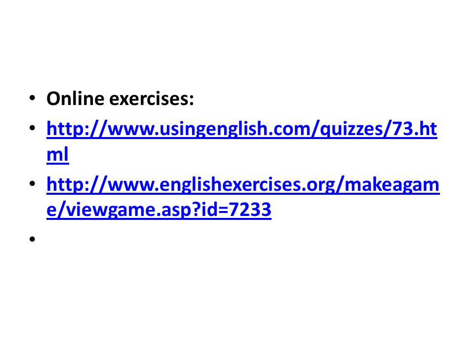 Online exercises: http://www.usingenglish.com/quizzes/73.ht ml http://www.usingenglish.com/quizzes/73.ht ml http://www.englishexercises.org/makeagam e