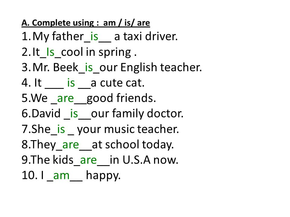 A. Complete using : am / is/ are 1.My father_is__ a taxi driver. 2.It_Is_cool in spring. 3.Mr. Beek_is_our English teacher. 4. It ___ is __a cute cat.