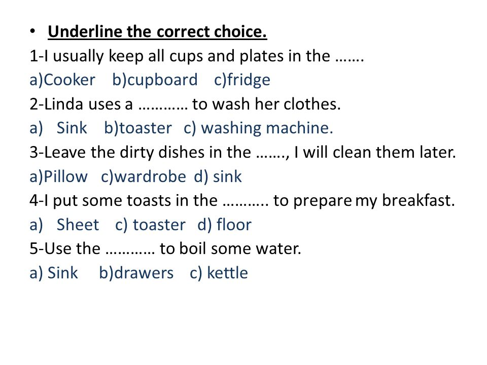 Underline the correct choice. 1-I usually keep all cups and plates in the ……. a)Cooker b)cupboard c)fridge 2-Linda uses a ………… to wash her clothes. a)