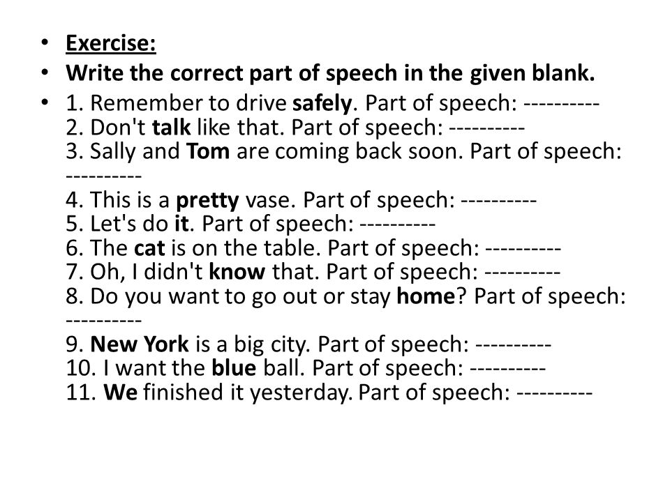 Exercise: Write the correct part of speech in the given blank. 1. Remember to drive safely. Part of speech: ---------- 2. Don't talk like that. Part o