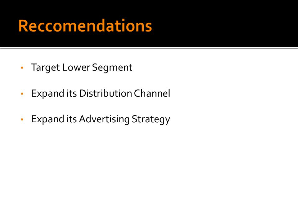 Target Lower Segment Expand its Distribution Channel Expand its Advertising Strategy