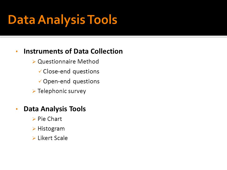 Instruments of Data Collection  Questionnaire Method Close-end questions Open-end questions  Telephonic survey Data Analysis Tools  Pie Chart  Histogram  Likert Scale