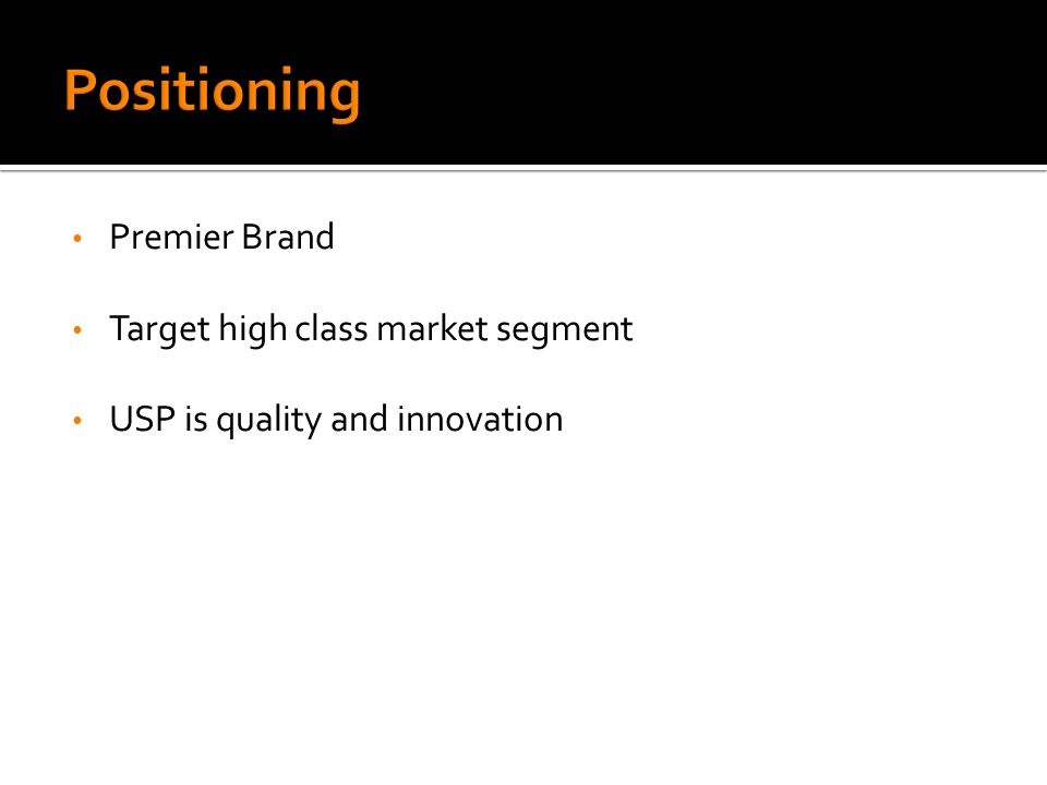 Premier Brand Target high class market segment USP is quality and innovation