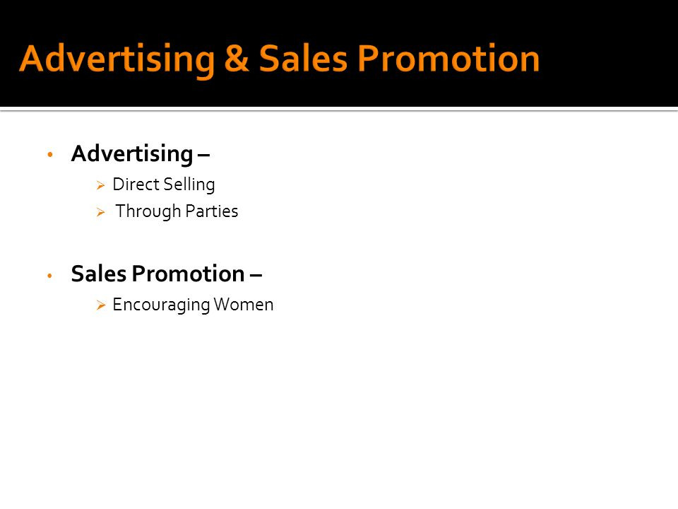 Advertising –  Direct Selling  Through Parties Sales Promotion –  Encouraging Women