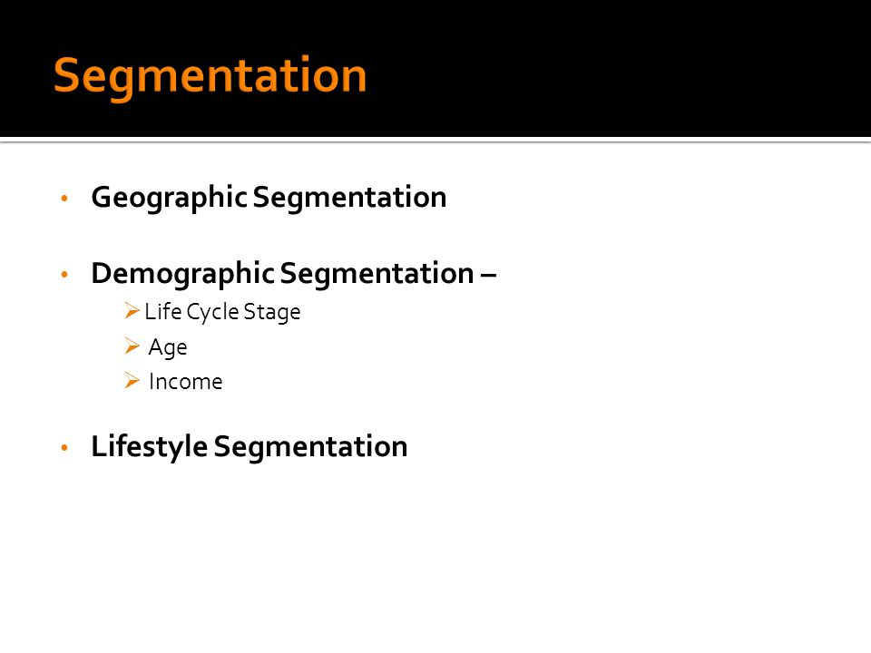 Geographic Segmentation Demographic Segmentation –  Life Cycle Stage  Age  Income Lifestyle Segmentation