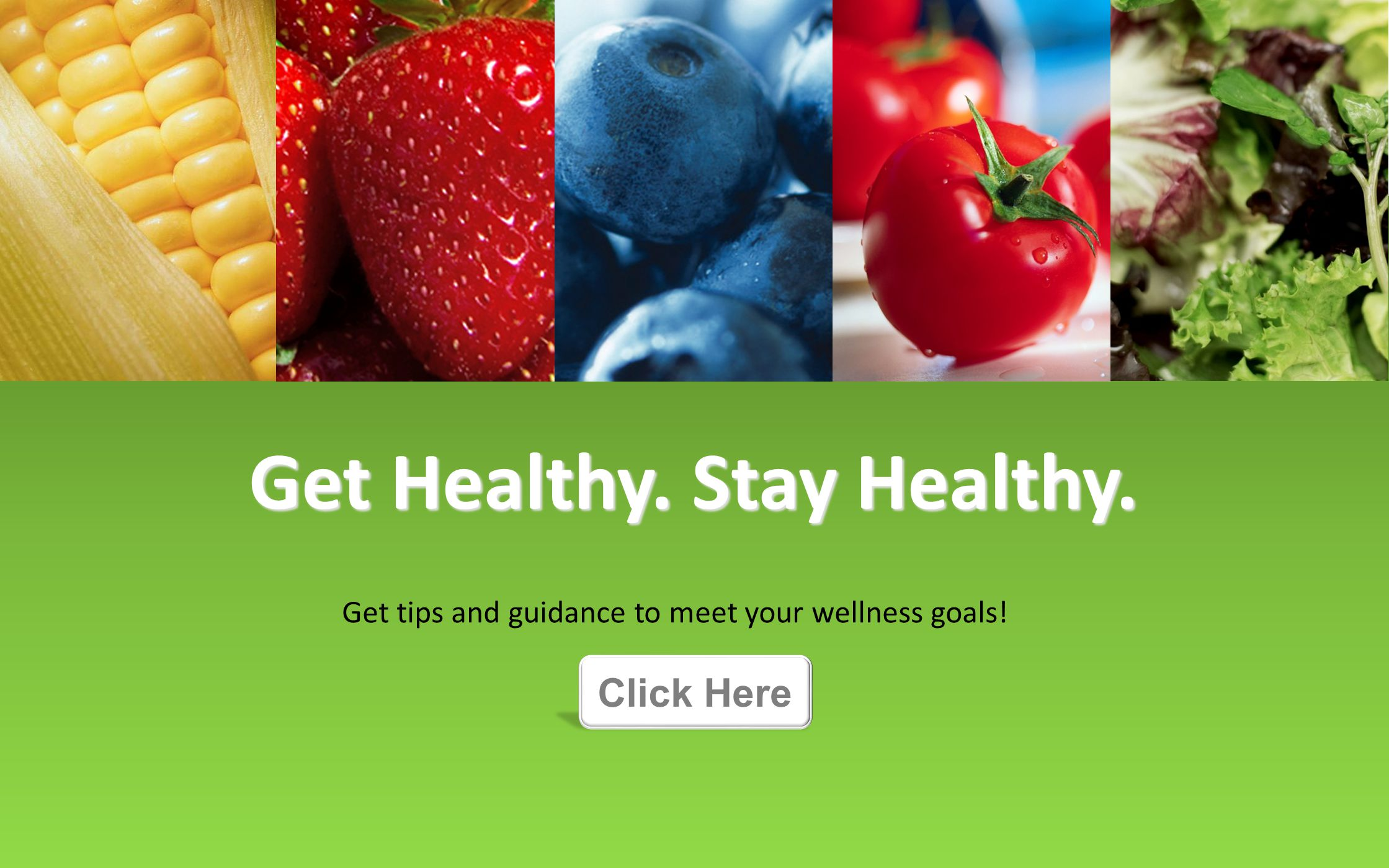 Get Healthy. Stay Healthy. Get tips and guidance to meet your wellness goals! Click Here