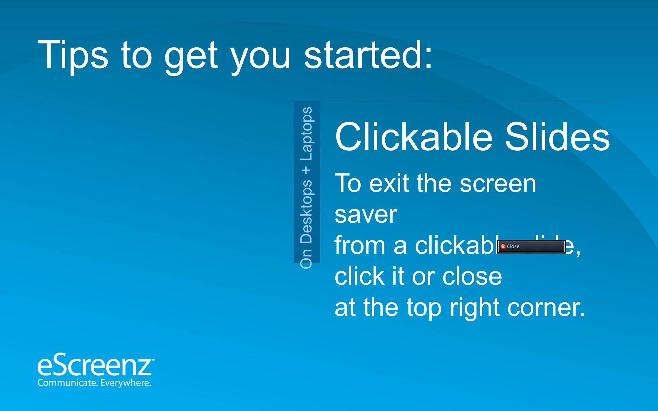 Clickable Slides Tips to get you started: To exit the screen saver from a clickable slide, click it or close at the top right corner.