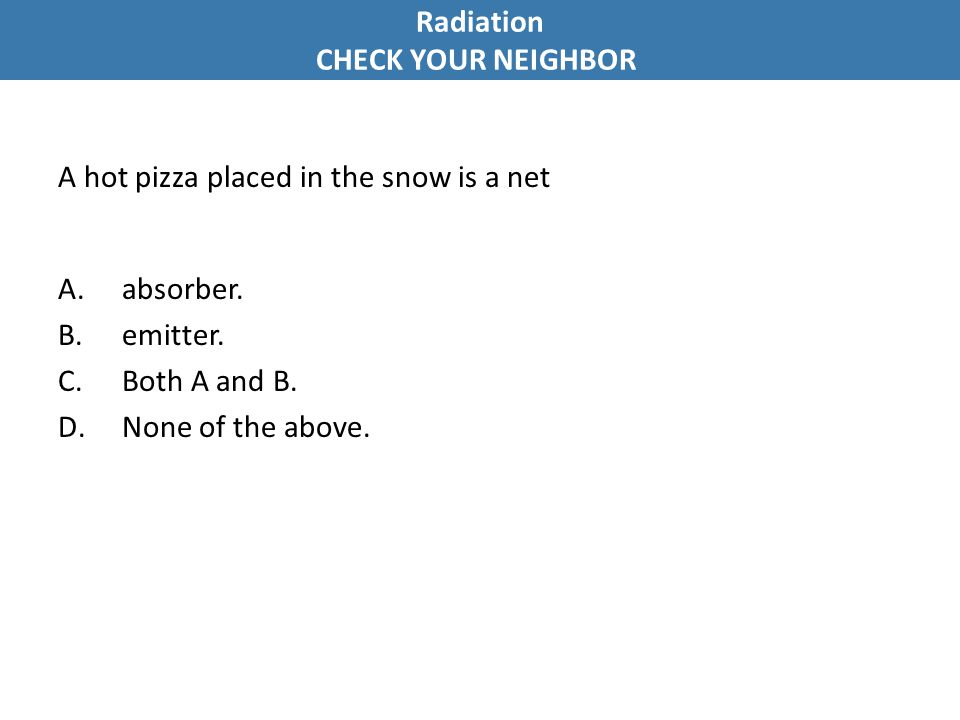 A hot pizza placed in the snow is a net A.absorber. B.emitter. C.Both A and B. D.None of the above. Radiation CHECK YOUR NEIGHBOR