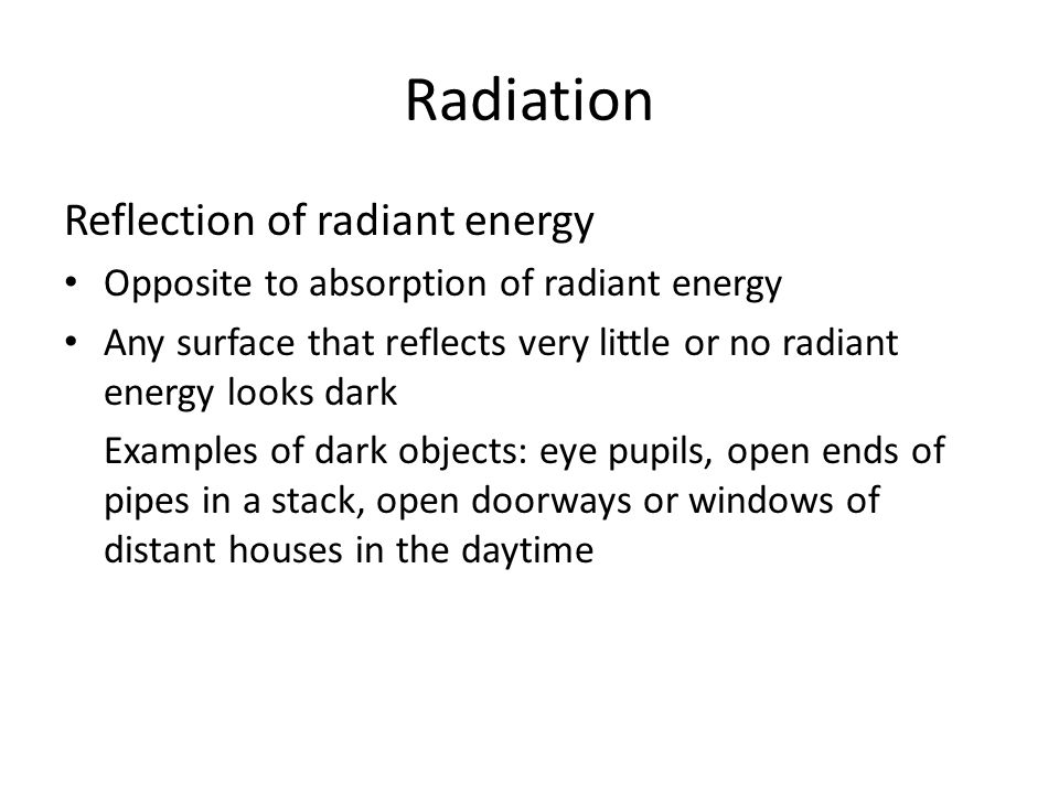 Radiation Reflection of radiant energy Opposite to absorption of radiant energy Any surface that reflects very little or no radiant energy looks dark Examples of dark objects: eye pupils, open ends of pipes in a stack, open doorways or windows of distant houses in the daytime
