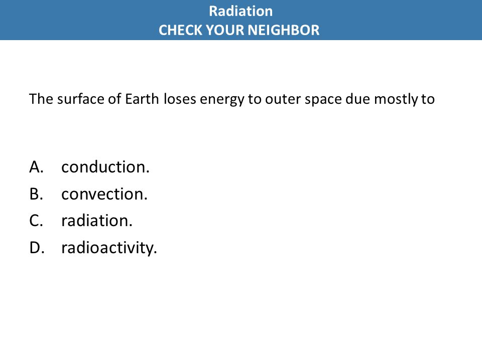 The surface of Earth loses energy to outer space due mostly to A.conduction.