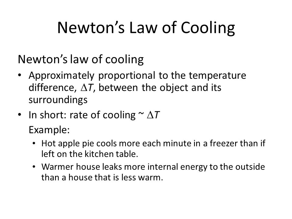 Newton's Law of Cooling Newton's law of cooling Approximately proportional to the temperature difference,  T, between the object and its surroundings In short: rate of cooling ~  T Example: Hot apple pie cools more each minute in a freezer than if left on the kitchen table.