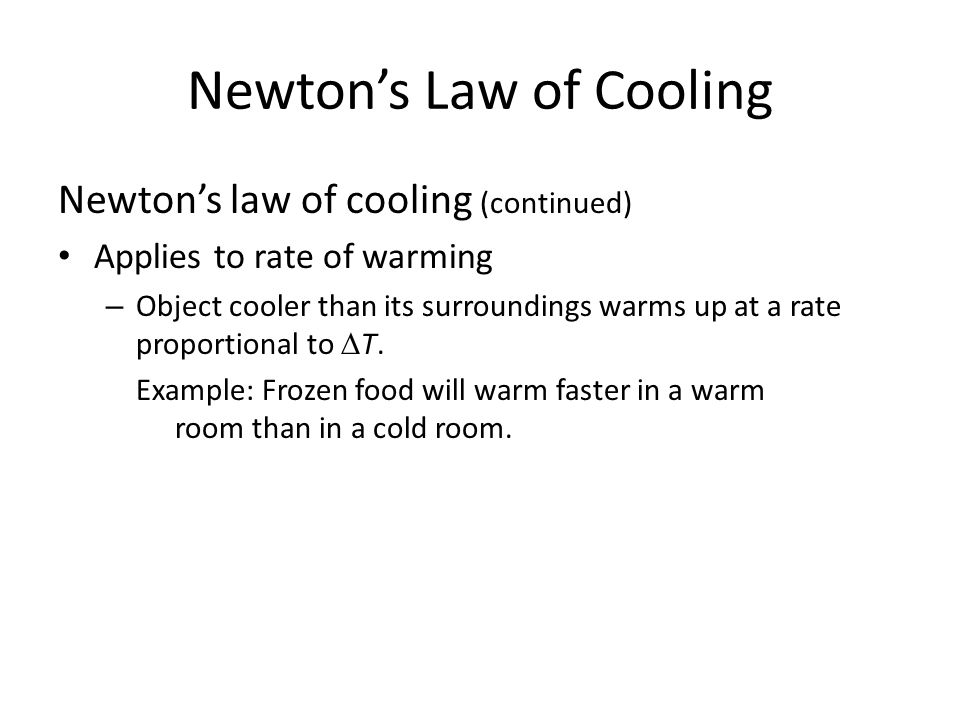 Newton's Law of Cooling Newton's law of cooling (continued) Applies to rate of warming – Object cooler than its surroundings warms up at a rate proportional to  T.
