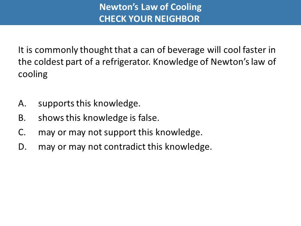It is commonly thought that a can of beverage will cool faster in the coldest part of a refrigerator. Knowledge of Newton's law of cooling A.supports