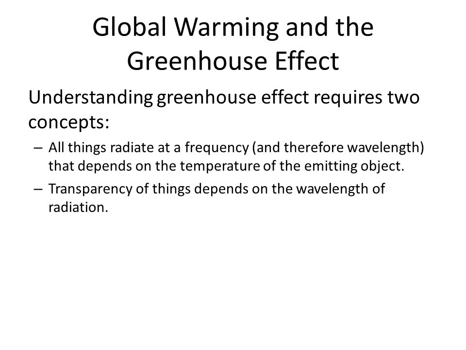 Understanding greenhouse effect requires two concepts: – All things radiate at a frequency (and therefore wavelength) that depends on the temperature of the emitting object.