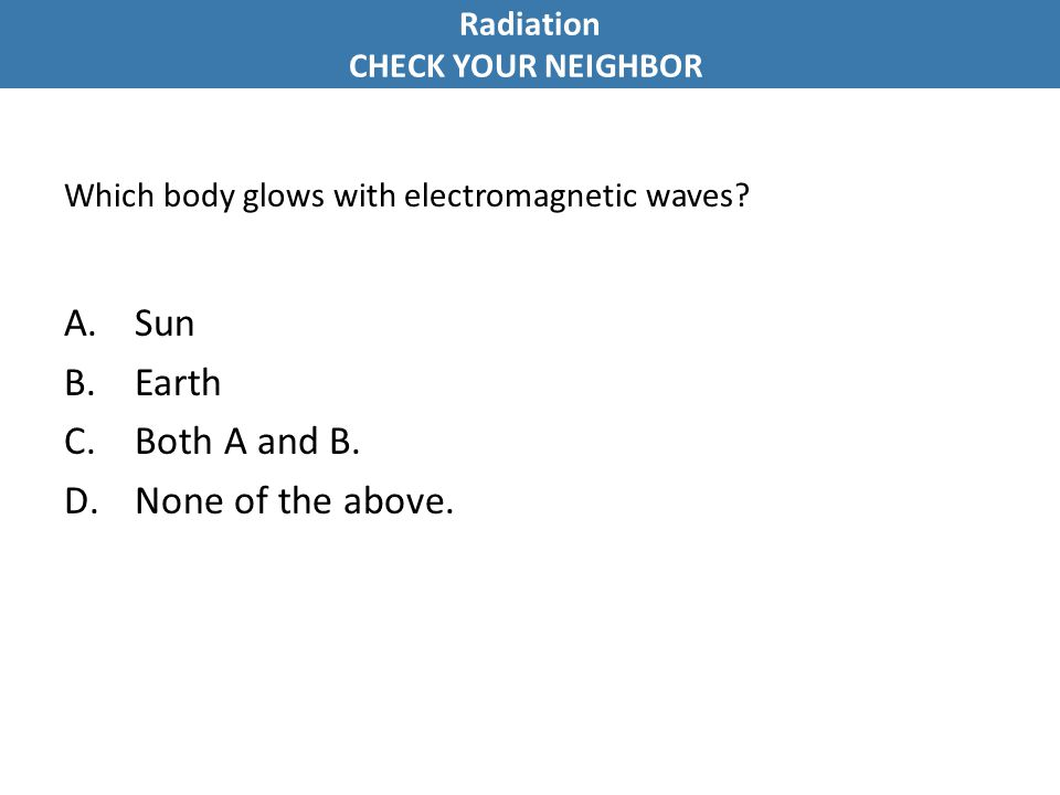 Which body glows with electromagnetic waves? A.Sun B.Earth C.Both A and B. D.None of the above. Radiation CHECK YOUR NEIGHBOR