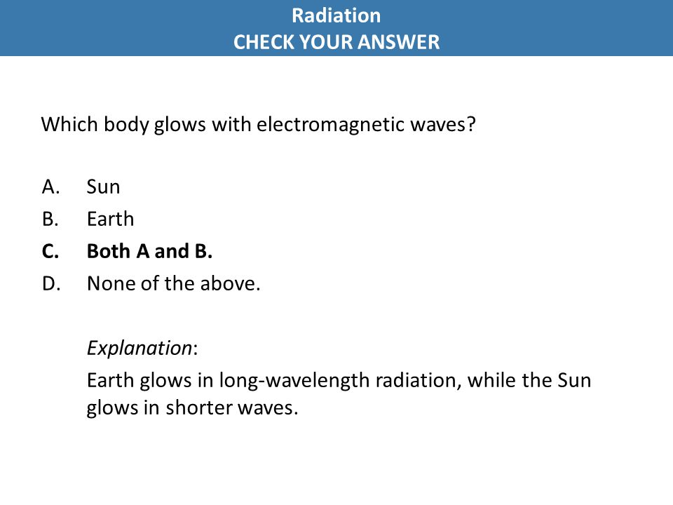 Which body glows with electromagnetic waves? A.Sun B.Earth C.Both A and B. D.None of the above. Explanation: Earth glows in long-wavelength radiation,