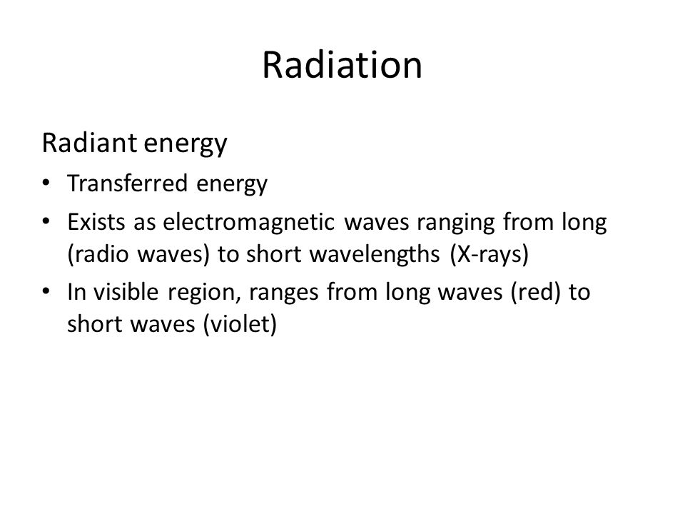 Radiation Radiant energy Transferred energy Exists as electromagnetic waves ranging from long (radio waves) to short wavelengths (X-rays) In visible region, ranges from long waves (red) to short waves (violet)