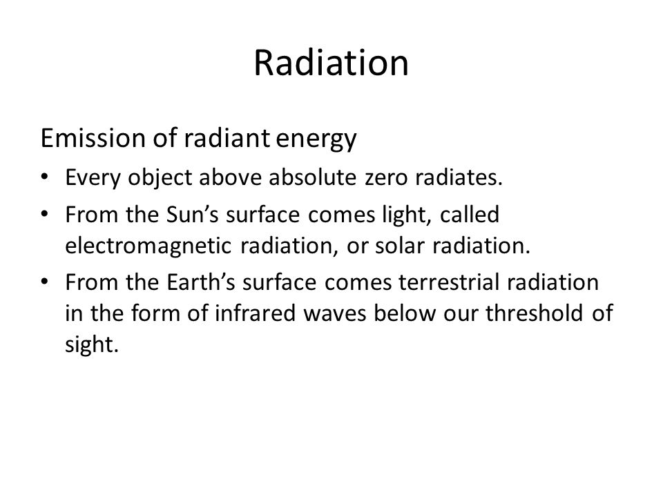 Radiation Emission of radiant energy Every object above absolute zero radiates.