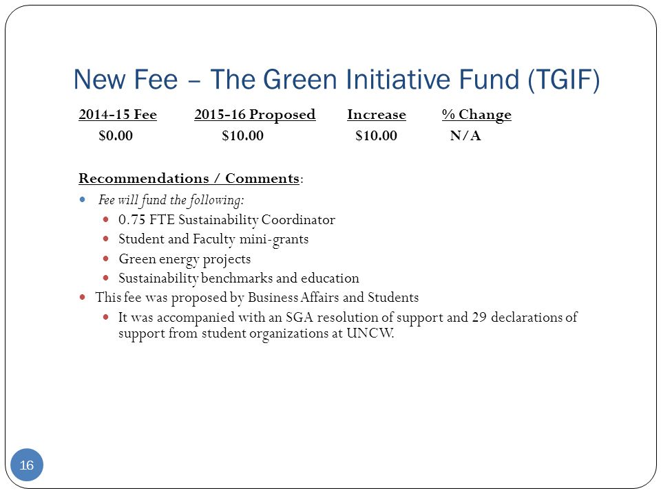 New Fee – The Green Initiative Fund (TGIF) 16 2014-15 Fee2015-16 ProposedIncrease% Change $0.00$10.00$10.00N/A Recommendations / Comments: Fee will fund the following: 0.75 FTE Sustainability Coordinator Student and Faculty mini-grants Green energy projects Sustainability benchmarks and education This fee was proposed by Business Affairs and Students It was accompanied with an SGA resolution of support and 29 declarations of support from student organizations at UNCW.
