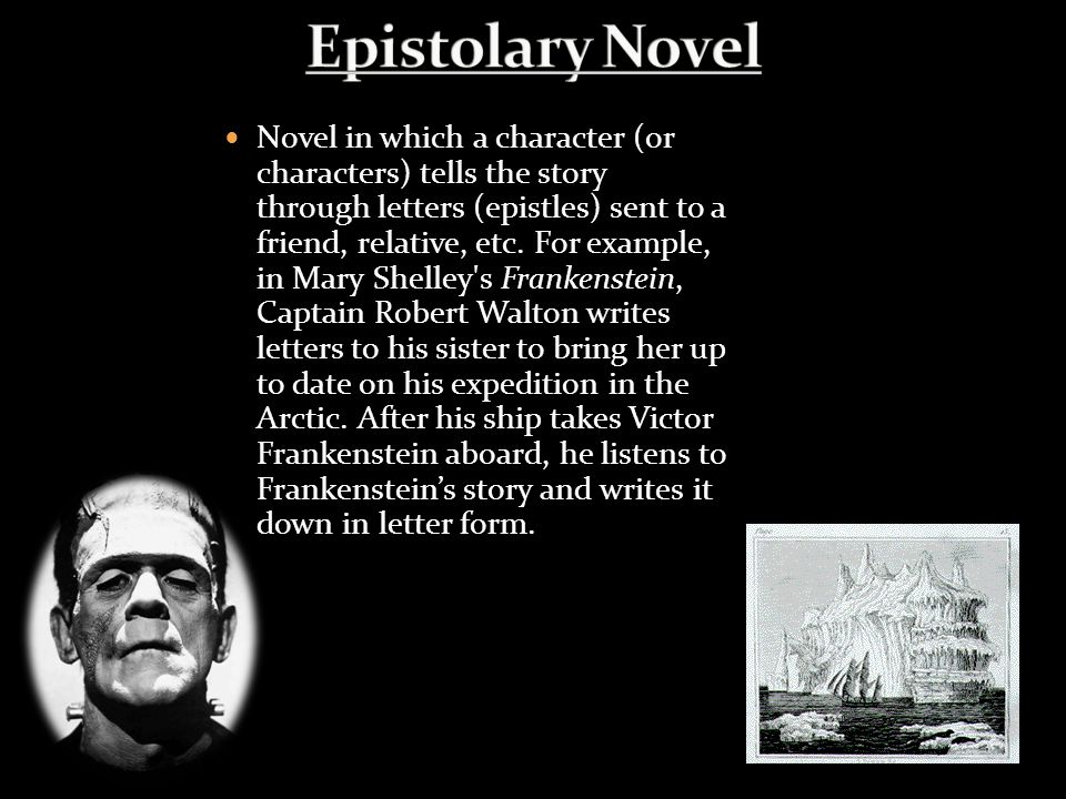 Novel in which a character (or characters) tells the story through letters (epistles) sent to a friend, relative, etc. For example, in Mary Shelley's