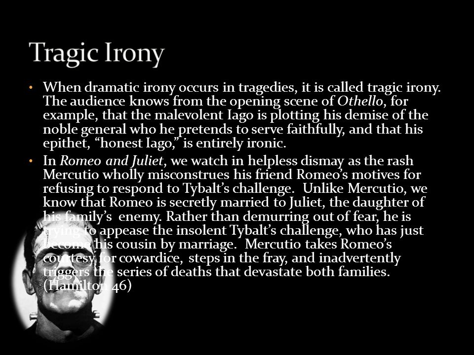 When dramatic irony occurs in tragedies, it is called tragic irony.