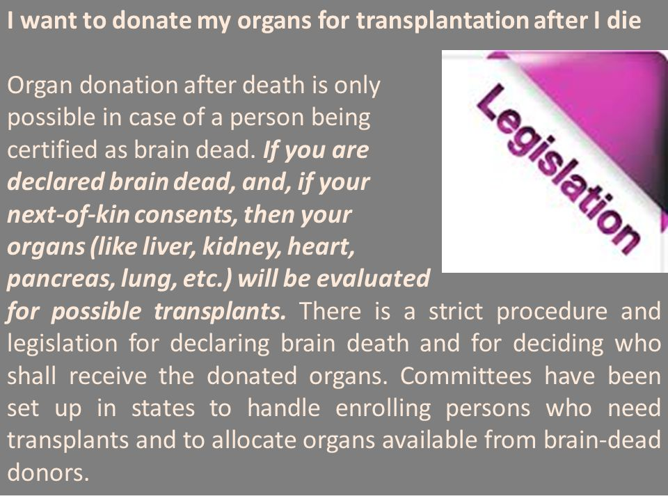 I want to donate my organs for transplantation after I die Organ donation after death is only possible in case of a person being certified as brain de