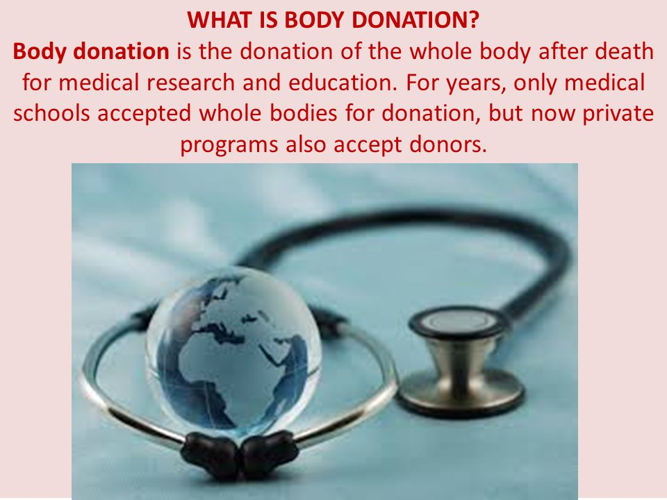 WHAT IS BODY DONATION? Body donation is the donation of the whole body after death for medical research and education. For years, only medical schools